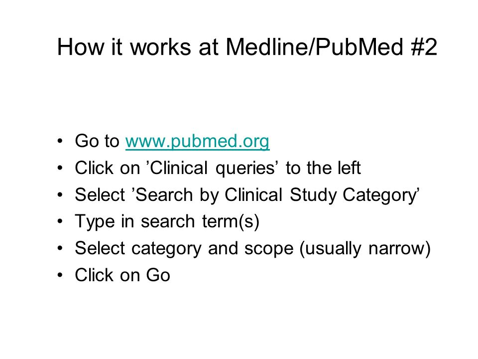 How it works at Medline/PubMed #2 Go to www.pubmed.orgwww.pubmed.org Click on Clinical queries to the left Select Search by Clinical Study Category Type in search term(s) Select category and scope (usually narrow) Click on Go
