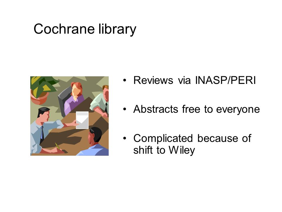 Cochrane library Reviews via INASP/PERI Abstracts free to everyone Complicated because of shift to Wiley