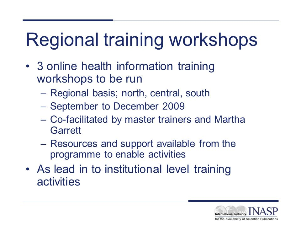 Regional training workshops 3 online health information training workshops to be run –Regional basis; north, central, south –September to December 2009 –Co-facilitated by master trainers and Martha Garrett –Resources and support available from the programme to enable activities As lead in to institutional level training activities