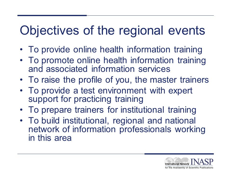 Objectives of the regional events To provide online health information training To promote online health information training and associated information services To raise the profile of you, the master trainers To provide a test environment with expert support for practicing training To prepare trainers for institutional training To build institutional, regional and national network of information professionals working in this area