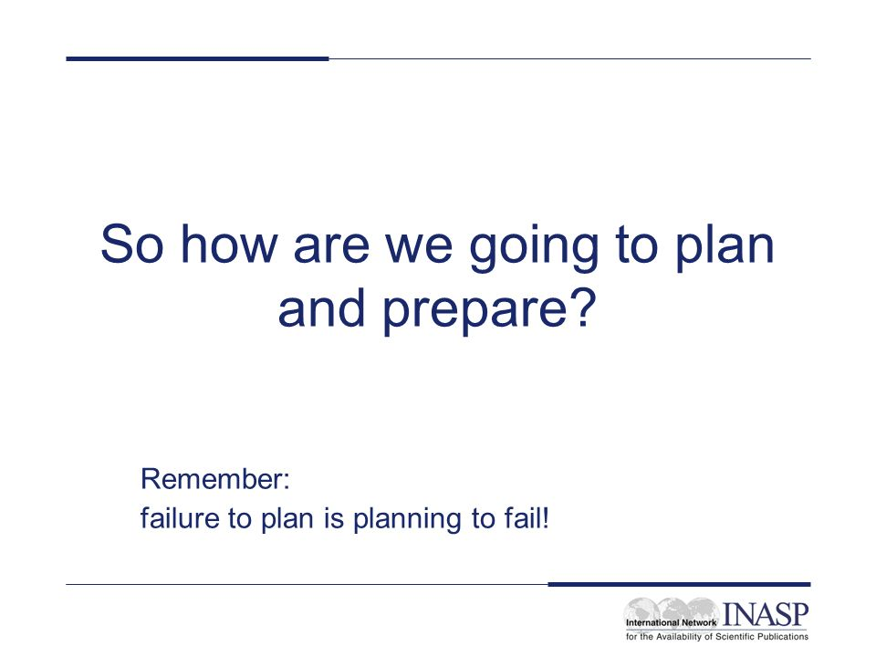 So how are we going to plan and prepare Remember: failure to plan is planning to fail!