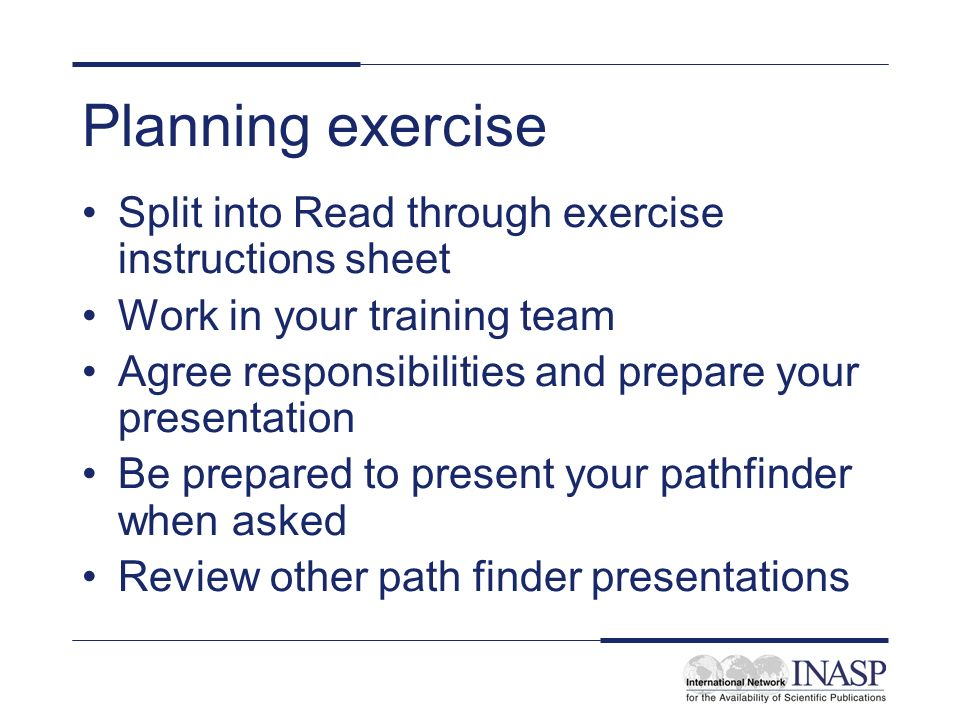 Planning exercise Split into Read through exercise instructions sheet Work in your training team Agree responsibilities and prepare your presentation Be prepared to present your pathfinder when asked Review other path finder presentations