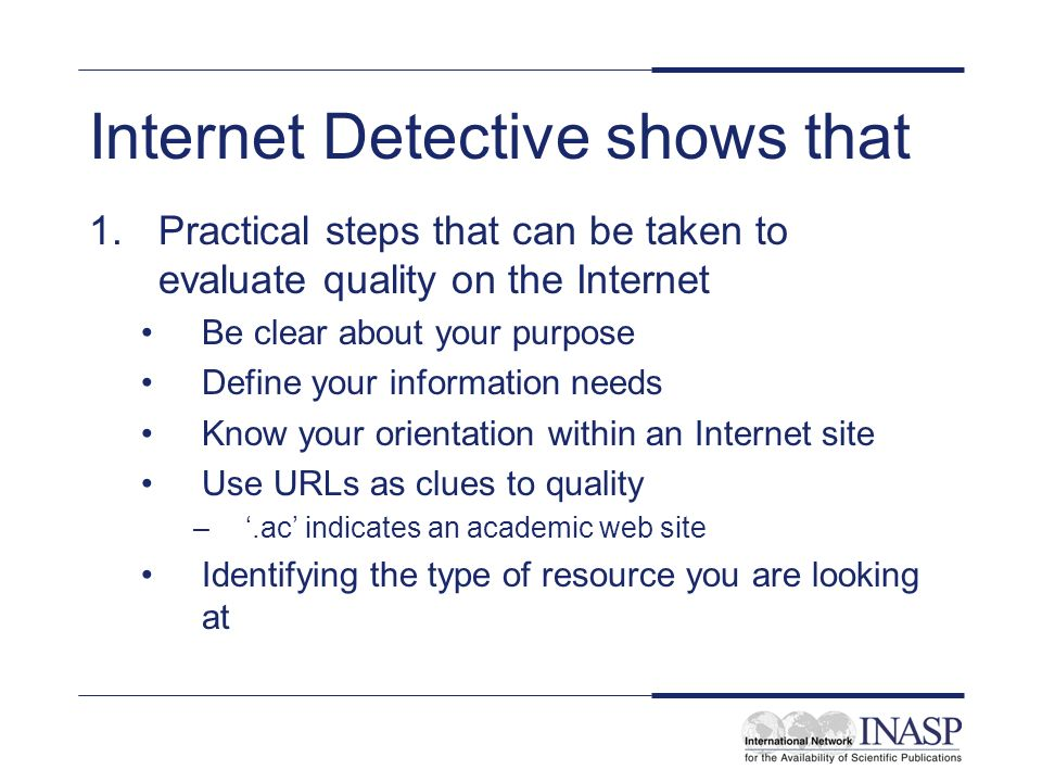 Internet Detective shows that 1.Practical steps that can be taken to evaluate quality on the Internet Be clear about your purpose Define your information needs Know your orientation within an Internet site Use URLs as clues to quality –.ac indicates an academic web site Identifying the type of resource you are looking at