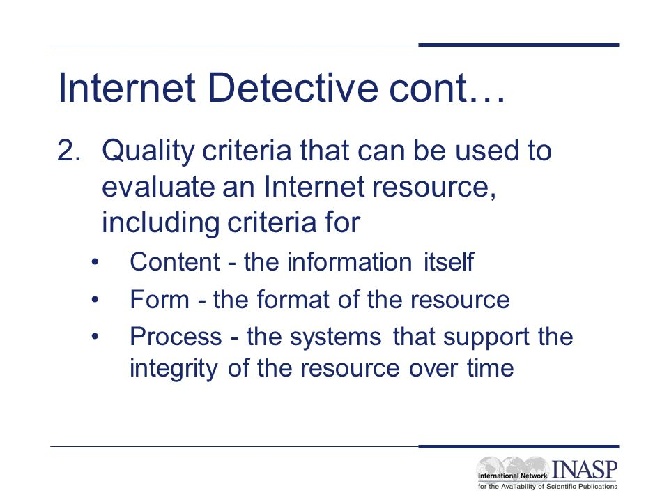 Internet Detective cont… 2.Quality criteria that can be used to evaluate an Internet resource, including criteria for Content - the information itself Form - the format of the resource Process - the systems that support the integrity of the resource over time