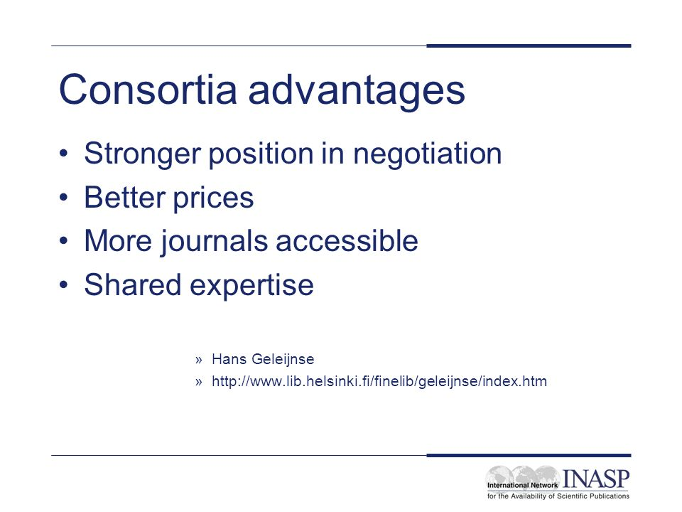 Consortia advantages Stronger position in negotiation Better prices More journals accessible Shared expertise »Hans Geleijnse »http://www.lib.helsinki.fi/finelib/geleijnse/index.htm