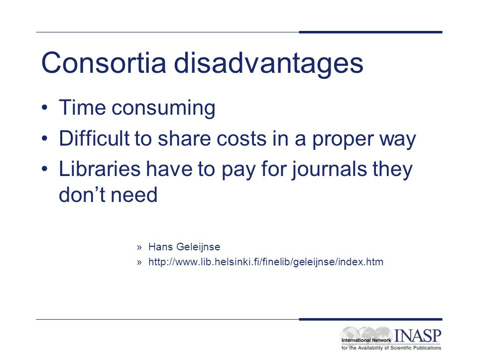 Consortia disadvantages Time consuming Difficult to share costs in a proper way Libraries have to pay for journals they dont need »Hans Geleijnse »http://www.lib.helsinki.fi/finelib/geleijnse/index.htm