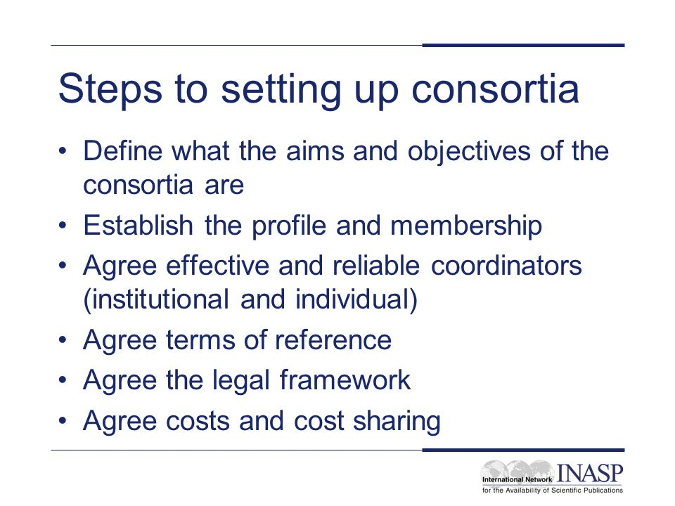 Steps to setting up consortia Define what the aims and objectives of the consortia are Establish the profile and membership Agree effective and reliable coordinators (institutional and individual) Agree terms of reference Agree the legal framework Agree costs and cost sharing