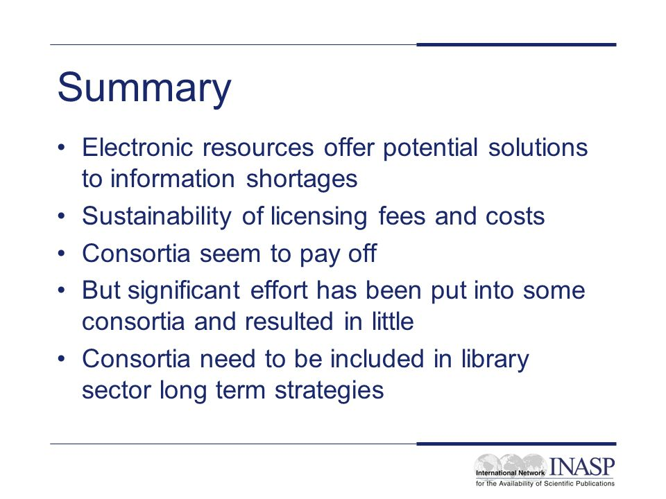 Summary Electronic resources offer potential solutions to information shortages Sustainability of licensing fees and costs Consortia seem to pay off But significant effort has been put into some consortia and resulted in little Consortia need to be included in library sector long term strategies