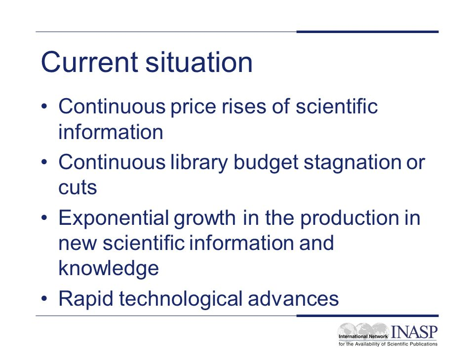 Current situation Continuous price rises of scientific information Continuous library budget stagnation or cuts Exponential growth in the production in new scientific information and knowledge Rapid technological advances