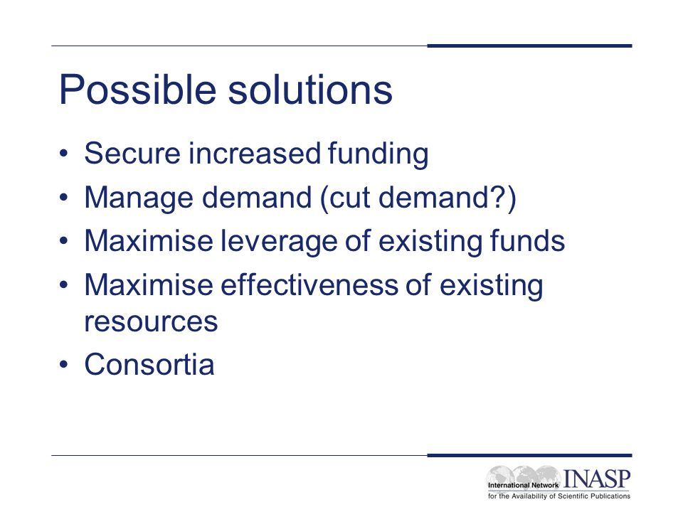 Possible solutions Secure increased funding Manage demand (cut demand ) Maximise leverage of existing funds Maximise effectiveness of existing resources Consortia