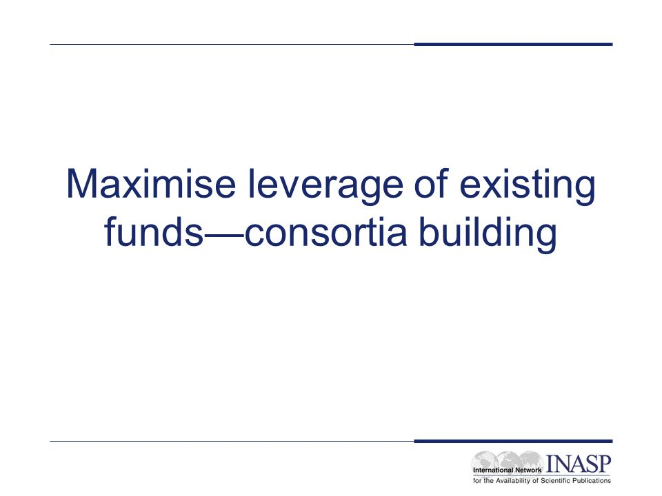 Maximise leverage of existing funds consortia building