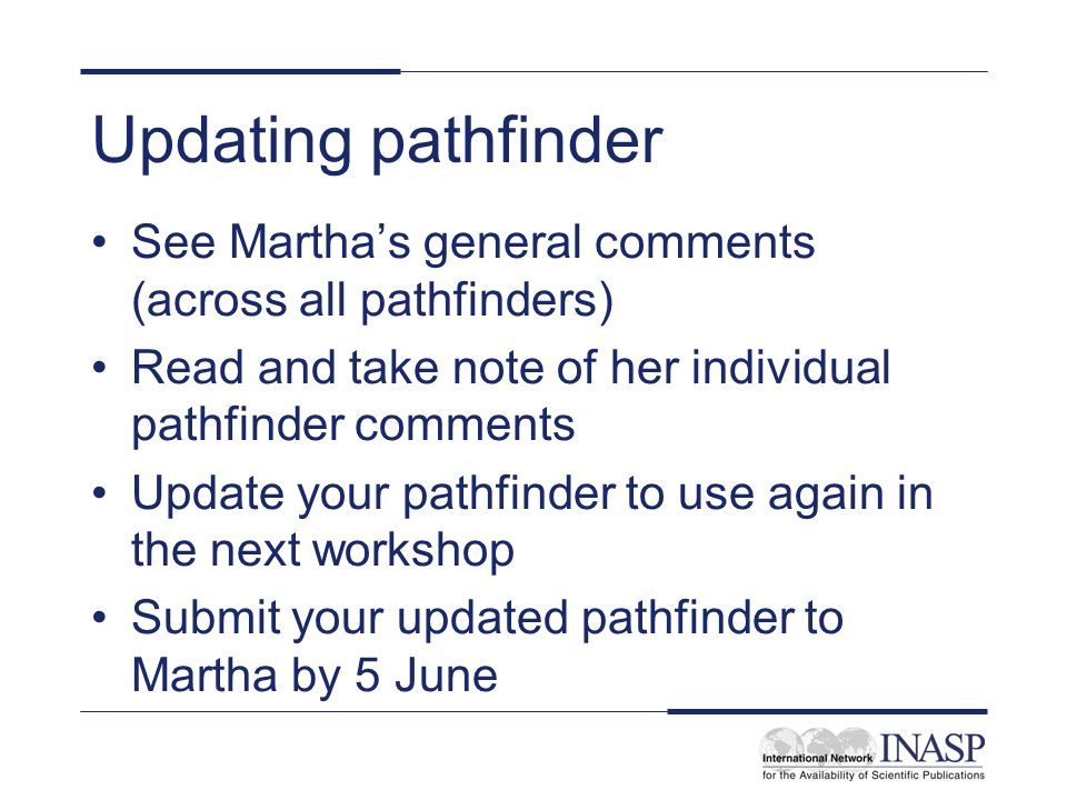 Updating pathfinder See Marthas general comments (across all pathfinders) Read and take note of her individual pathfinder comments Update your pathfinder to use again in the next workshop Submit your updated pathfinder to Martha by 5 June