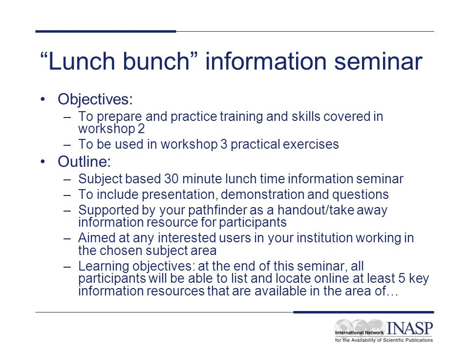 Lunch bunch information seminar Objectives: –To prepare and practice training and skills covered in workshop 2 –To be used in workshop 3 practical exercises Outline: –Subject based 30 minute lunch time information seminar –To include presentation, demonstration and questions –Supported by your pathfinder as a handout/take away information resource for participants –Aimed at any interested users in your institution working in the chosen subject area –Learning objectives: at the end of this seminar, all participants will be able to list and locate online at least 5 key information resources that are available in the area of…