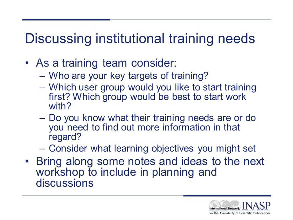 Discussing institutional training needs As a training team consider: –Who are your key targets of training.