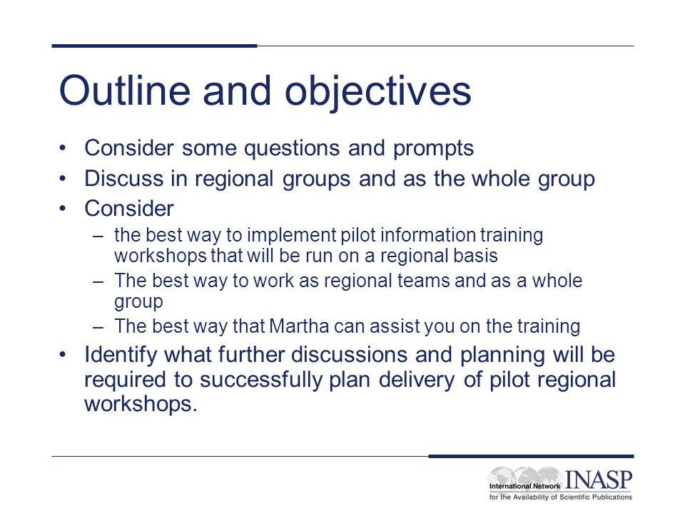 Outline and objectives Consider some questions and prompts Discuss in regional groups and as the whole group Consider –the best way to implement pilot information training workshops that will be run on a regional basis –The best way to work as regional teams and as a whole group –The best way that Martha can assist you on the training Identify what further discussions and planning will be required to successfully plan delivery of pilot regional workshops.
