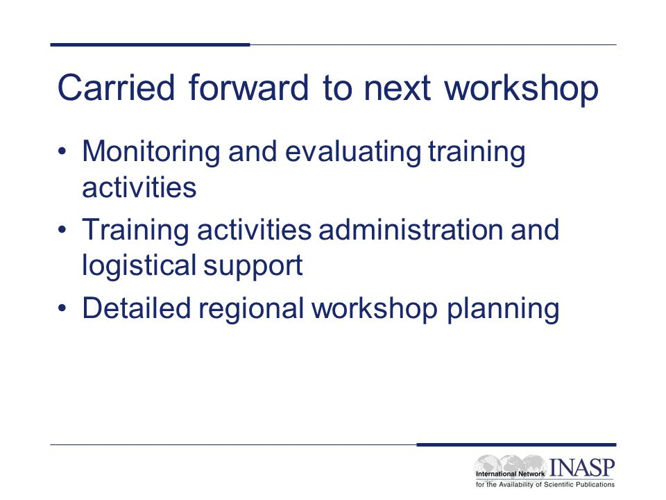 Carried forward to next workshop Monitoring and evaluating training activities Training activities administration and logistical support Detailed regional workshop planning