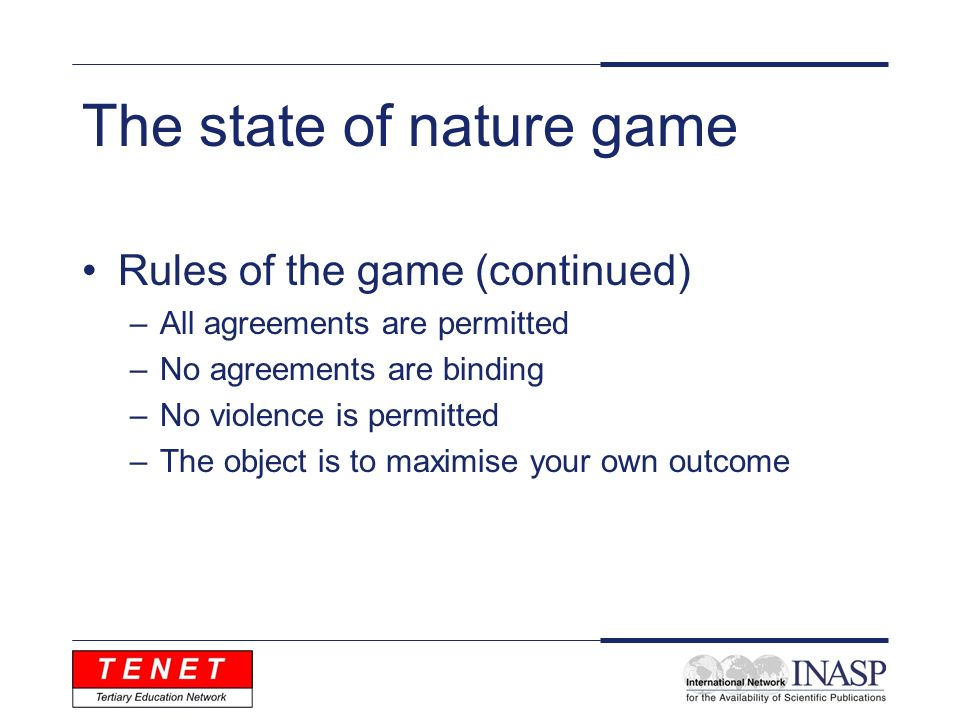 The state of nature game Rules of the game (continued) –All agreements are permitted –No agreements are binding –No violence is permitted –The object is to maximise your own outcome
