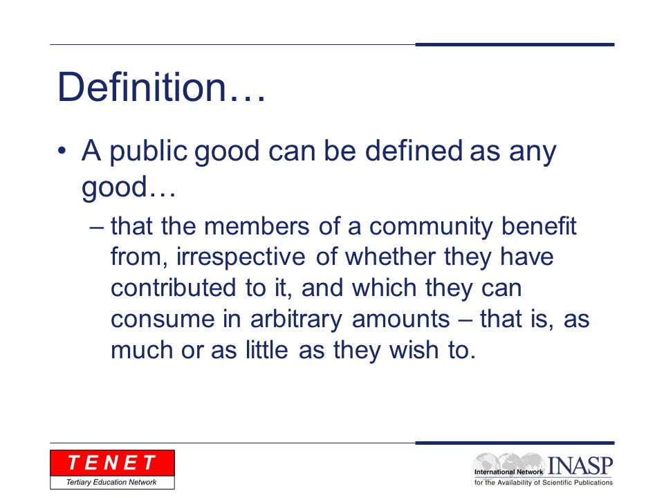 Definition… A public good can be defined as any good… –that the members of a community benefit from, irrespective of whether they have contributed to it, and which they can consume in arbitrary amounts – that is, as much or as little as they wish to.