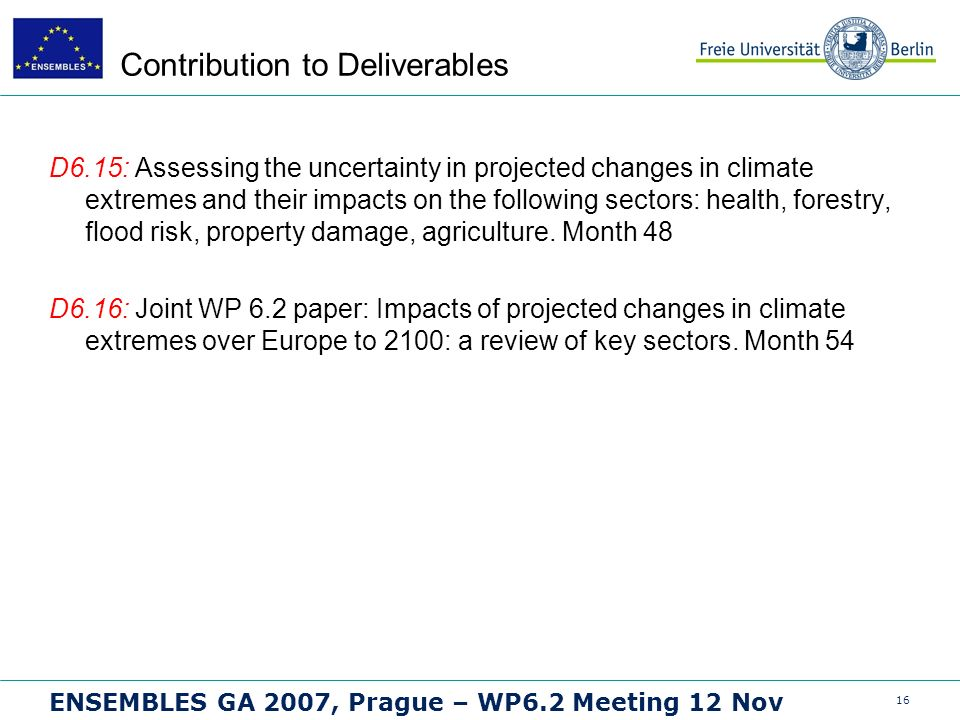 16 ENSEMBLES GA 2007, Prague – WP6.2 Meeting 12 Nov Contribution to Deliverables D6.15: Assessing the uncertainty in projected changes in climate extremes and their impacts on the following sectors: health, forestry, flood risk, property damage, agriculture.