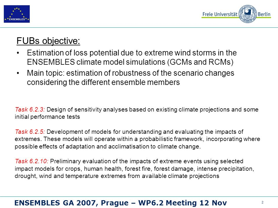 2 ENSEMBLES GA 2007, Prague – WP6.2 Meeting 12 Nov FUBs objective: Estimation of loss potential due to extreme wind storms in the ENSEMBLES climate model simulations (GCMs and RCMs) Main topic: estimation of robustness of the scenario changes considering the different ensemble members Task 6.2.3: Design of sensitivity analyses based on existing climate projections and some initial performance tests Task 6.2.5: Development of models for understanding and evaluating the impacts of extremes.
