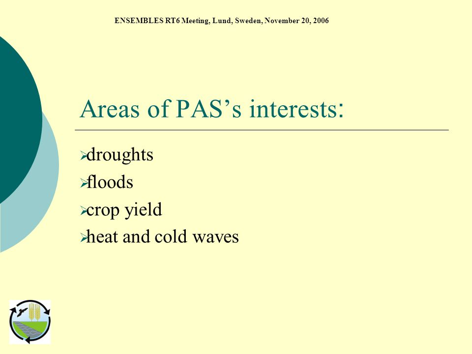 Areas of PASs interests : droughts floods crop yield heat and cold waves ENSEMBLES RT6 Meeting, Lund, Sweden, November 20, 2006