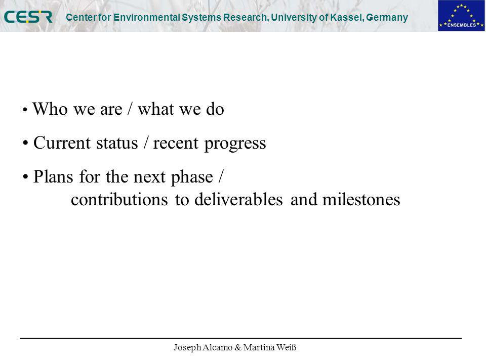 Joseph Alcamo & Martina Weiß Center for Environmental Systems Research, University of Kassel, Germany Who we are / what we do Current status / recent progress Plans for the next phase / contributions to deliverables and milestones