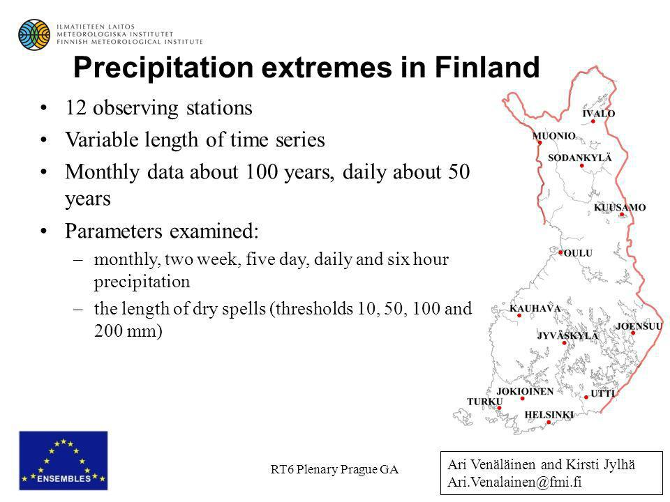 RT6 Plenary Prague GA 12 observing stations Variable length of time series Monthly data about 100 years, daily about 50 years Parameters examined: –monthly, two week, five day, daily and six hour precipitation –the length of dry spells (thresholds 10, 50, 100 and 200 mm) Precipitation extremes in Finland Ari Venäläinen and Kirsti Jylhä Ari.Venalainen@fmi.fi