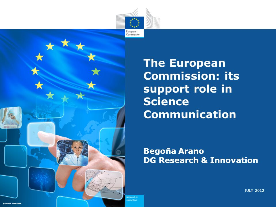 JULY 2012 The European Commission: its support role in Science Communication Begoña Arano DG Research & Innovation © Source: Fotolia.com