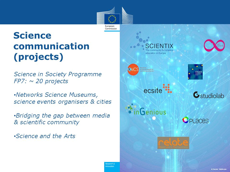 Science communication (projects) Science in Society Programme FP7: ~ 20 projects Networks Science Museums, science events organisers & cities Bridging the gap between media & scientific community Science and the Arts © Source: Fotolia.com