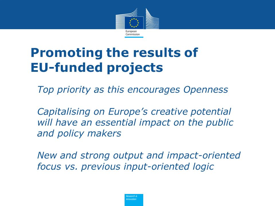 Promoting the results of EU-funded projects Top priority as this encourages Openness Capitalising on Europes creative potential will have an essential impact on the public and policy makers New and strong output and impact-oriented focus vs.