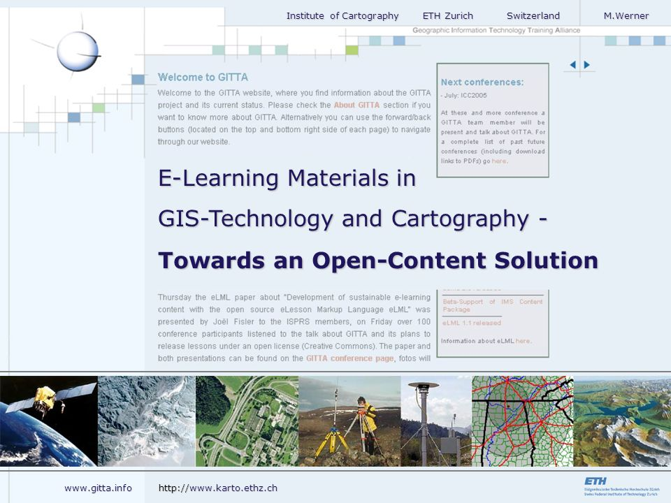 Institute of Cartography ETH Zurich Switzerland M.Werner Institute of Cartography ETH Zurich Switzerland M.Werner Towards an Open-Content Solution E-Learning Materials in GIS-Technology and Cartography - www.gitta.info http://www.karto.ethz.ch