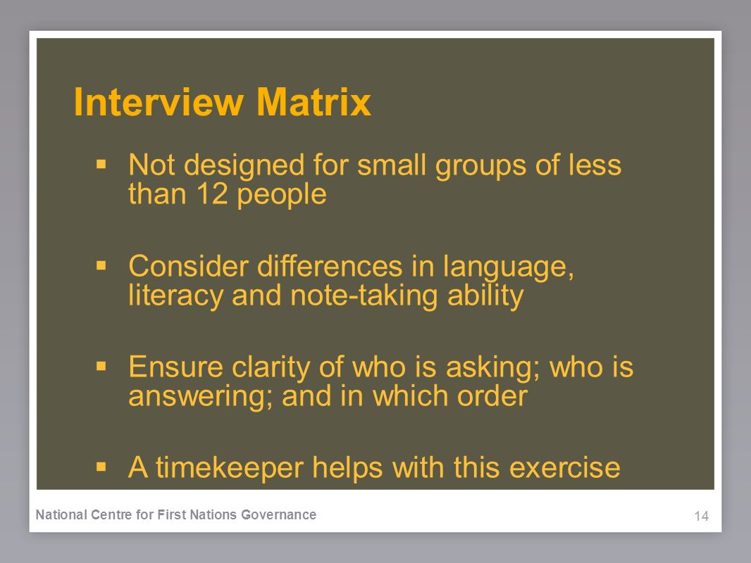 14 National Centre for First Nations Governance Interview Matrix Not designed for small groups of less than 12 people Consider differences in language, literacy and note-taking ability Ensure clarity of who is asking; who is answering; and in which order A timekeeper helps with this exercise