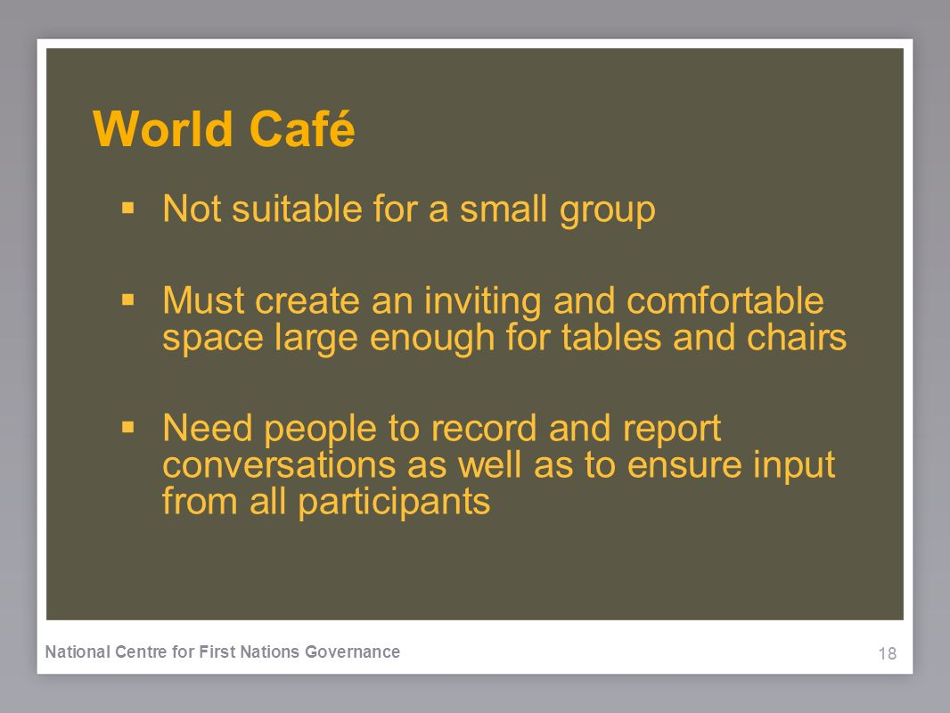 18 National Centre for First Nations Governance World Café Not suitable for a small group Must create an inviting and comfortable space large enough for tables and chairs Need people to record and report conversations as well as to ensure input from all participants