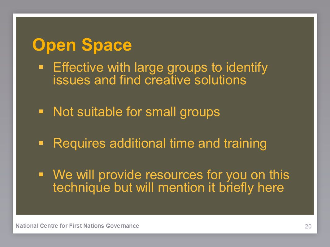 20 National Centre for First Nations Governance Open Space Effective with large groups to identify issues and find creative solutions Not suitable for small groups Requires additional time and training We will provide resources for you on this technique but will mention it briefly here