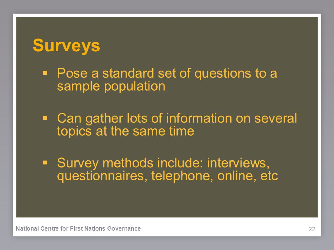 22 National Centre for First Nations Governance Surveys Pose a standard set of questions to a sample population Can gather lots of information on several topics at the same time Survey methods include: interviews, questionnaires, telephone, online, etc