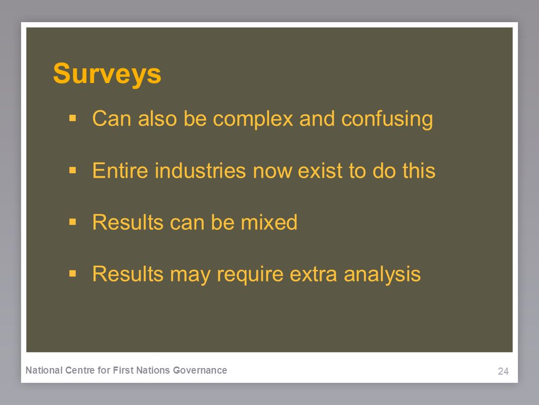 24 National Centre for First Nations Governance Surveys Can also be complex and confusing Entire industries now exist to do this Results can be mixed Results may require extra analysis