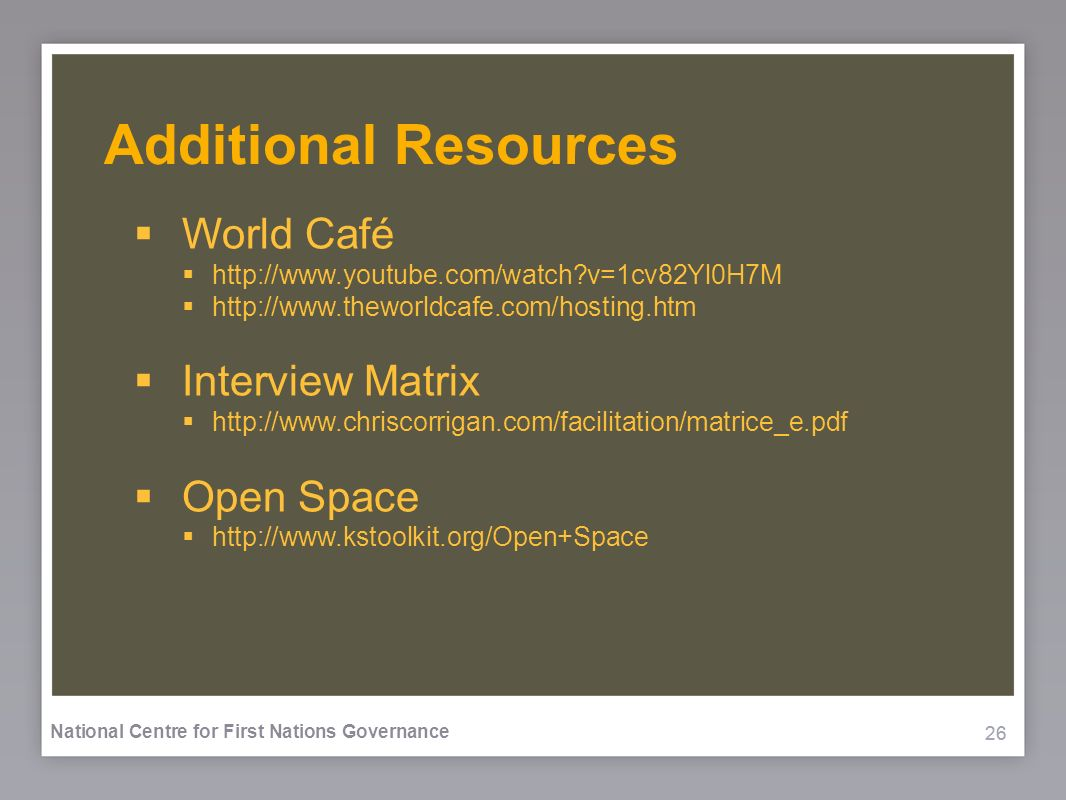 26 National Centre for First Nations Governance Additional Resources World Café http://www.youtube.com/watch v=1cv82Yl0H7M http://www.theworldcafe.com/hosting.htm Interview Matrix http://www.chriscorrigan.com/facilitation/matrice_e.pdf Open Space http://www.kstoolkit.org/Open+Space