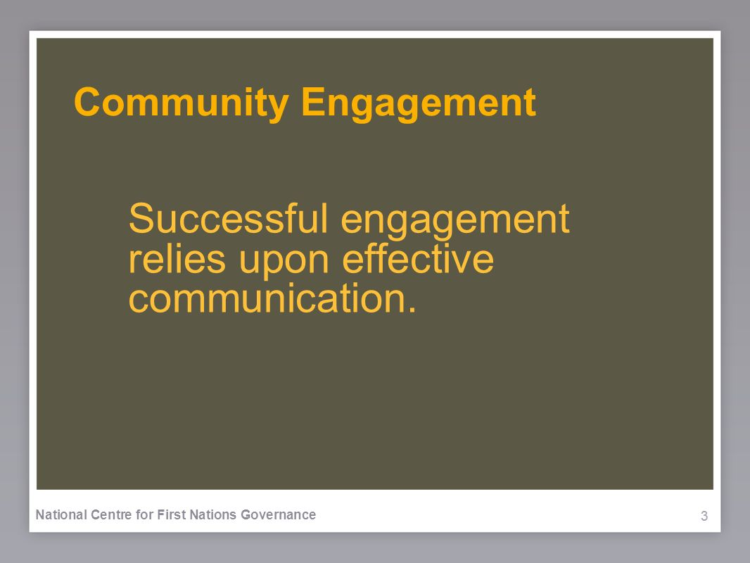333 National Centre for First Nations Governance Community Engagement Successful engagement relies upon effective communication.