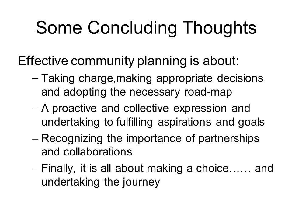 Some Concluding Thoughts Effective community planning is about: –Taking charge,making appropriate decisions and adopting the necessary road-map –A proactive and collective expression and undertaking to fulfilling aspirations and goals –Recognizing the importance of partnerships and collaborations –Finally, it is all about making a choice…… and undertaking the journey