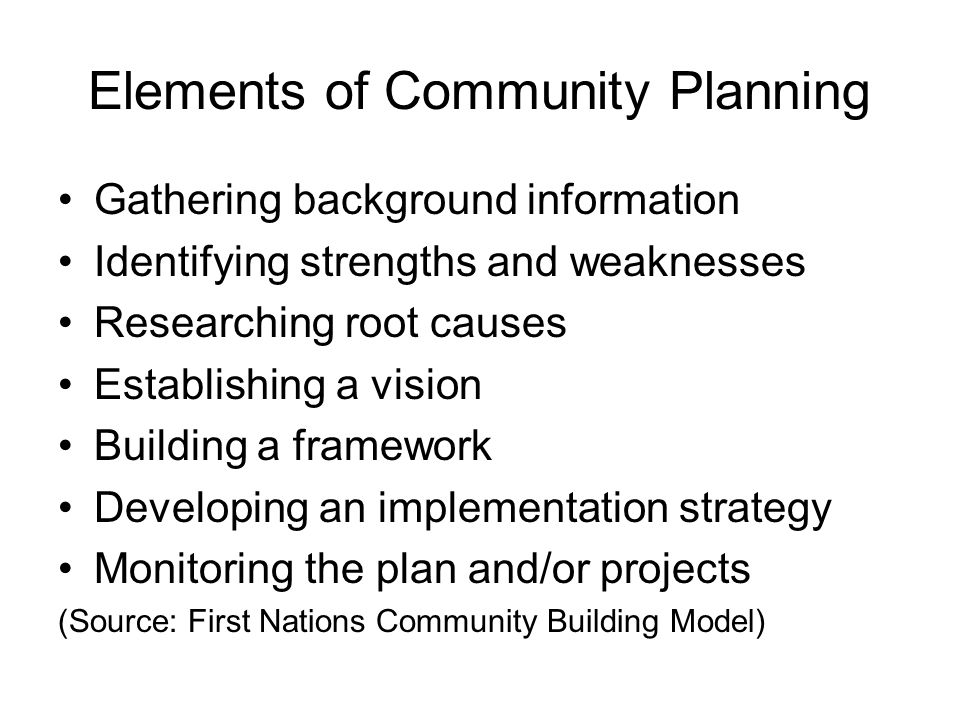 Elements of Community Planning Gathering background information Identifying strengths and weaknesses Researching root causes Establishing a vision Building a framework Developing an implementation strategy Monitoring the plan and/or projects (Source: First Nations Community Building Model)
