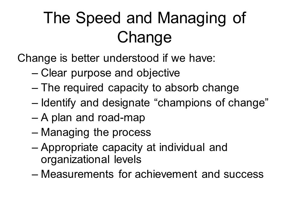The Speed and Managing of Change Change is better understood if we have: –Clear purpose and objective –The required capacity to absorb change –Identify and designate champions of change –A plan and road-map –Managing the process –Appropriate capacity at individual and organizational levels –Measurements for achievement and success