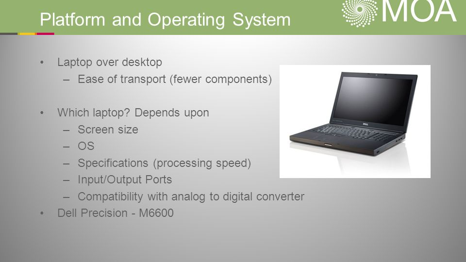 Platform and Operating System Laptop over desktop –Ease of transport (fewer components) Which laptop.