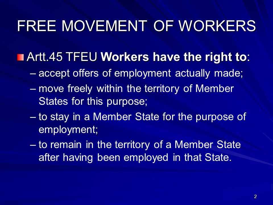 2 FREE MOVEMENT OF WORKERS Artt.45 TFEU Workers have the right to: –; –accept offers of employment actually made; – –move freely within the territory of Member States for this purpose; – ; –to stay in a Member State for the purpose of employment; –.