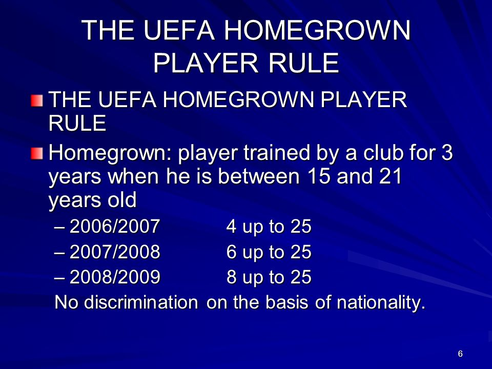 6 THE UEFA HOMEGROWN PLAYER RULE Homegrown: player trained by a club for 3 years when he is between 15 and 21 years old –2006/2007 4 up to 25 –2007/20086 up to 25 –2008/20098 up to 25 No discrimination on the basis of nationality.