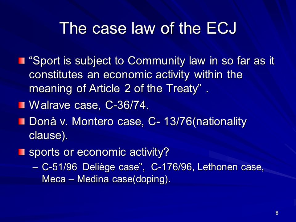 8 The case law of the ECJ Sport is subject to Community law in so far as it constitutes an economic activity within the meaning of Article 2 of the Treaty.