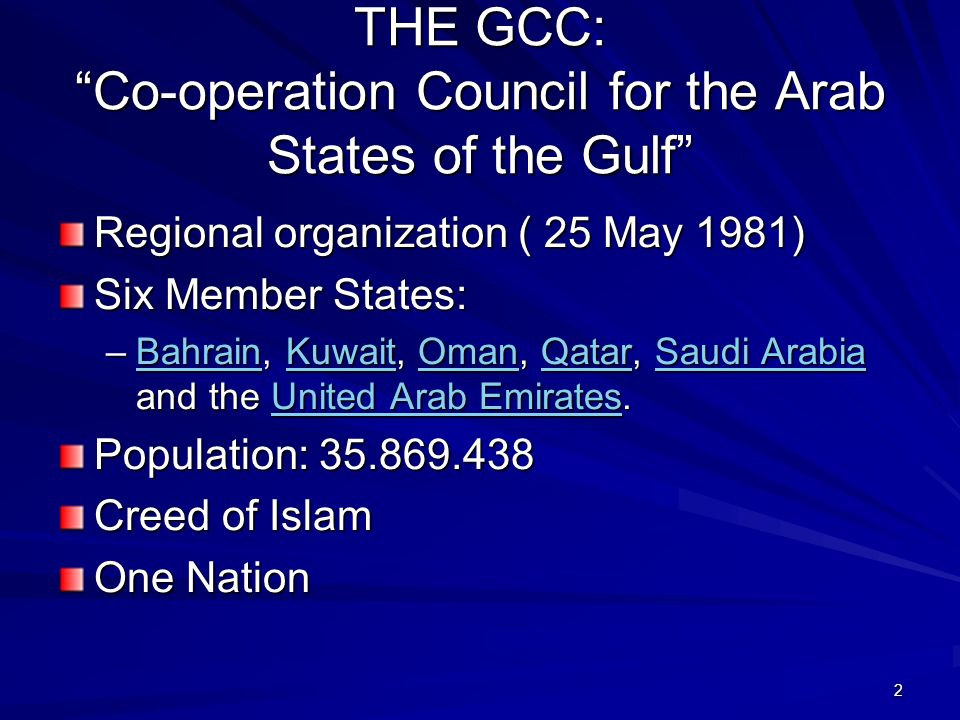 2 THE GCC: Co-operation Council for the Arab States of the Gulf Regional organization ( 25 May 1981) Six Member States: –Bahrain, Kuwait, Oman, Qatar, Saudi Arabia and the United Arab Emirates.
