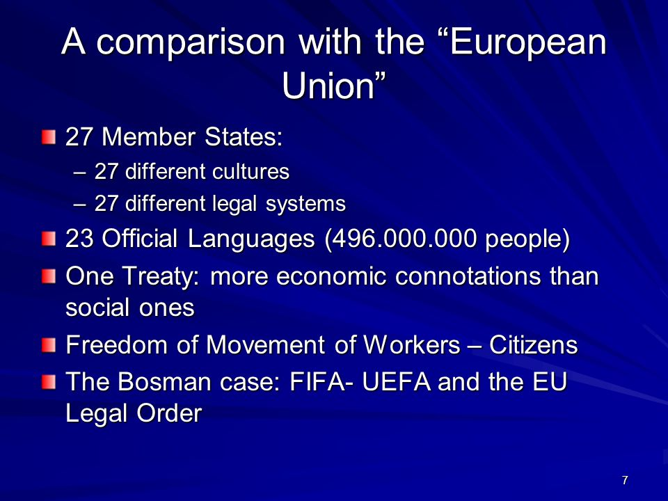 7 A comparison with the European Union 27 Member States: –27 different cultures –27 different legal systems 23 Official Languages ( people) One Treaty: more economic connotations than social ones Freedom of Movement of Workers – Citizens The Bosman case: FIFA- UEFA and the EU Legal Order