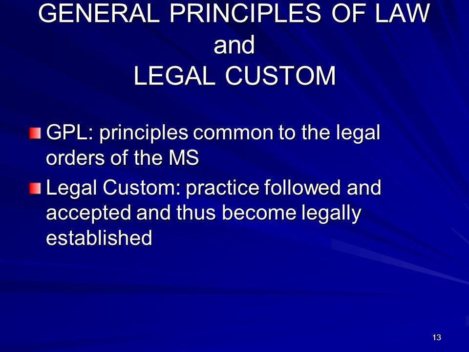 13 GENERAL PRINCIPLES OF LAW and LEGAL CUSTOM GPL: principles common to the legal orders of the MS Legal Custom: practice followed and accepted and thus become legally established
