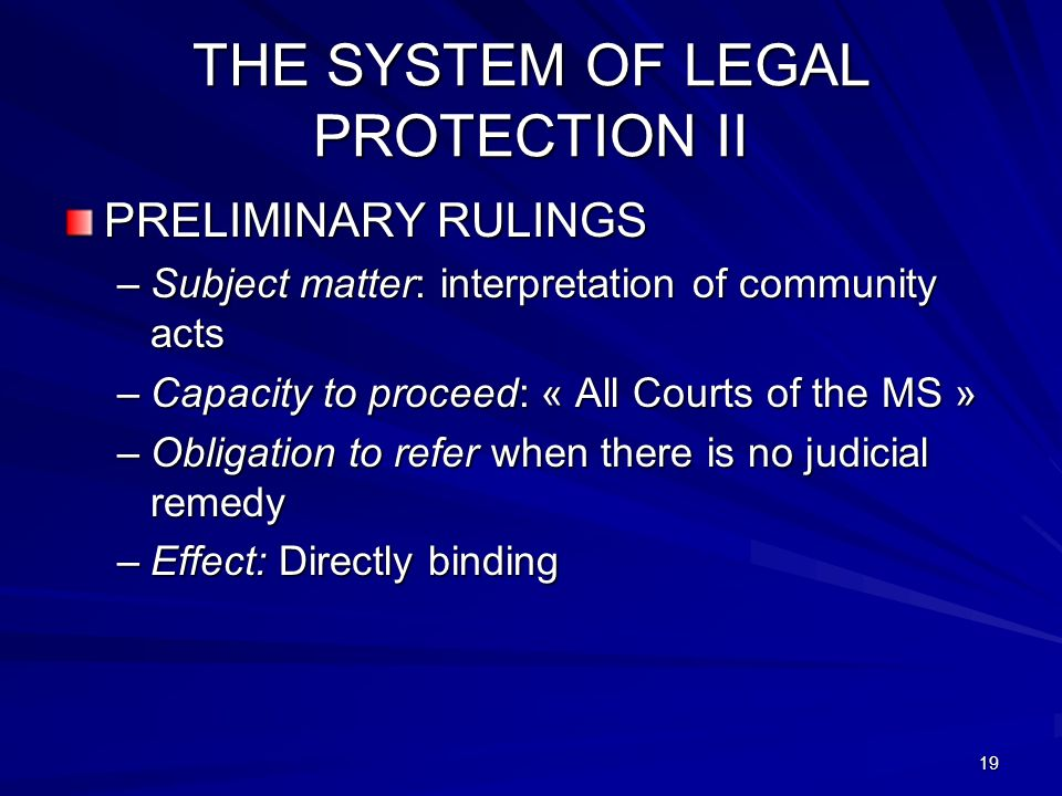 19 THE SYSTEM OF LEGAL PROTECTION II PRELIMINARY RULINGS –Subject matter: interpretation of community acts –Capacity to proceed: « All Courts of the MS » –Obligation to refer when there is no judicial remedy –Effect: Directly binding