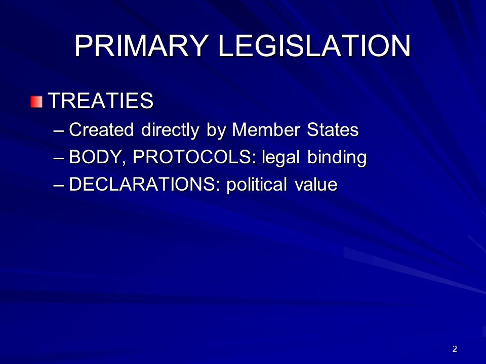 2 PRIMARY LEGISLATION TREATIES –Created directly by Member States –BODY, PROTOCOLS: legal binding –DECLARATIONS: political value